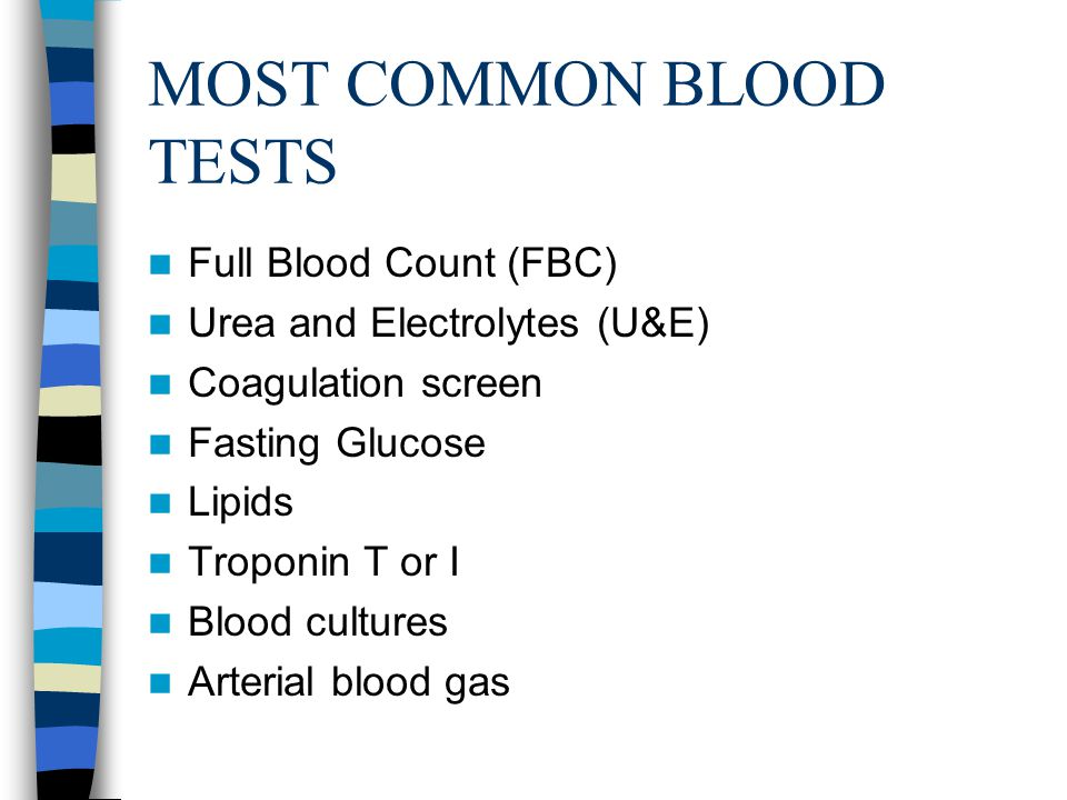 MOST COMMON BLOOD TESTS Full Blood Count (FBC) Urea and Electrolytes (U&E) Coagulation screen Fasting Glucose Lipids Troponin T or I Blood cultures Arterial blood gas