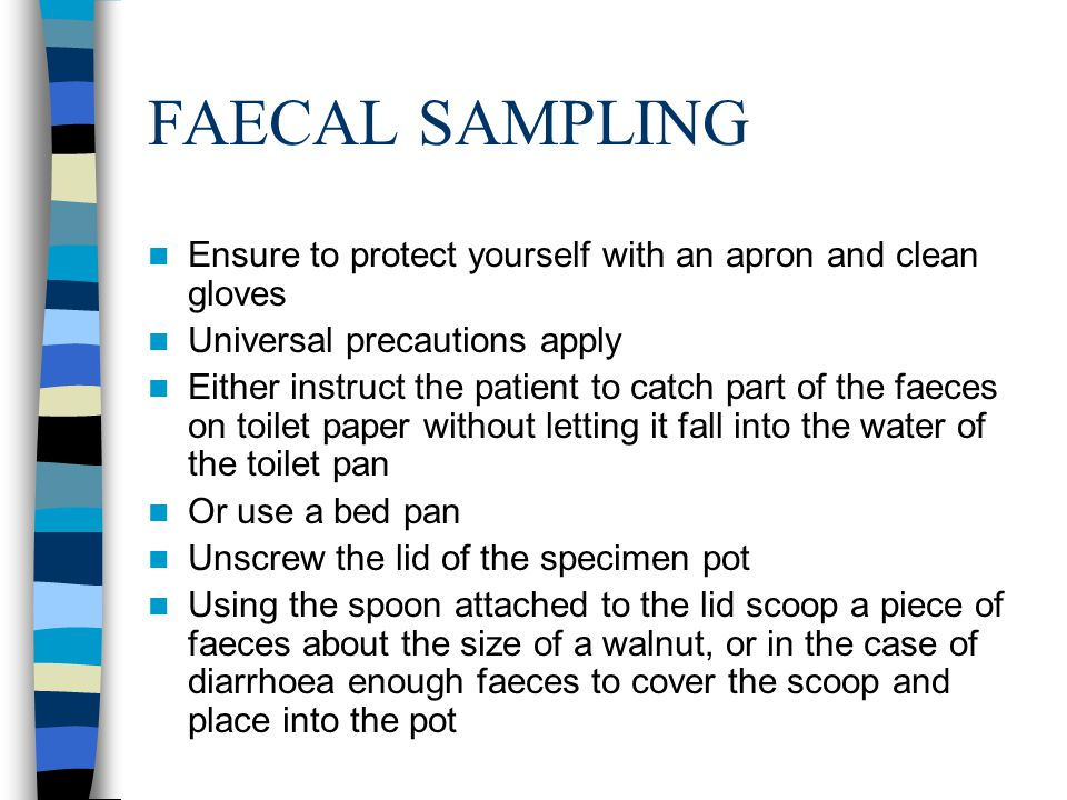 FAECAL SAMPLING Discard any remaining faeces Ensure correct patient information is on form and specimen pot Place the specimen pot inside the sealable pocket and the form in the other pocket of the plastic bag The sample should be sent to the pathology laboratory together with the request form as soon as possible.