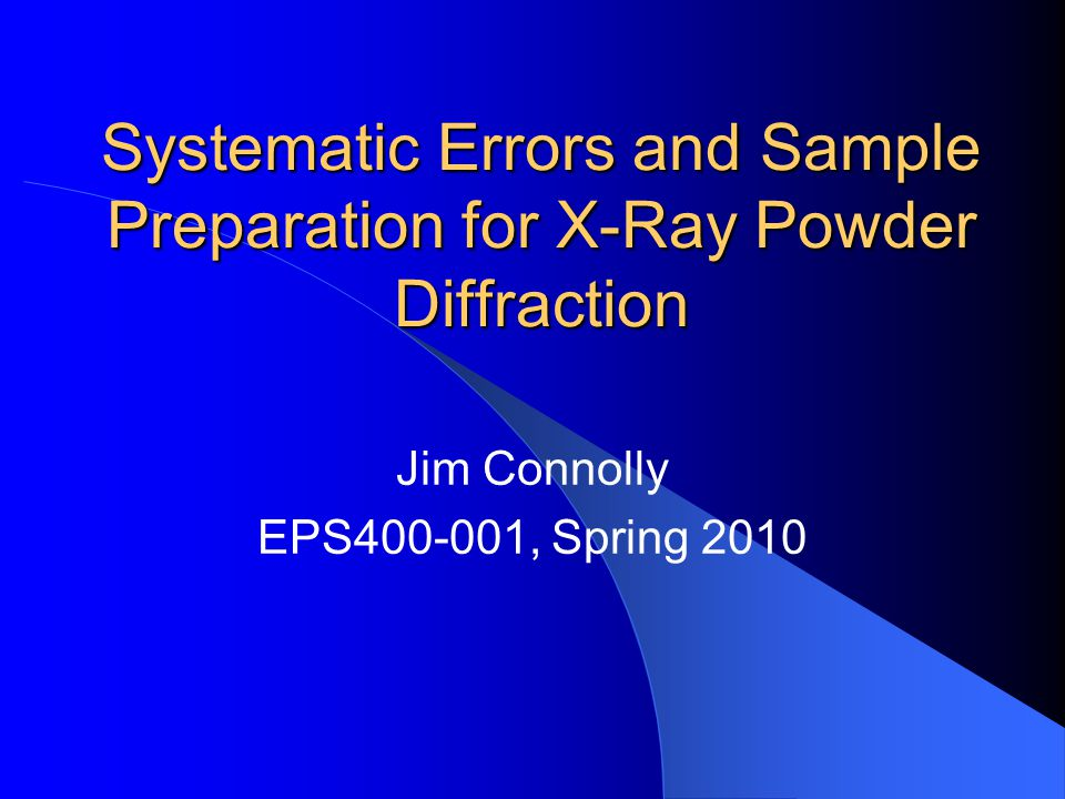 Systematic Errors and Sample Preparation for X-Ray Powder Diffraction Jim Connolly EPS400-001, Spring 2010