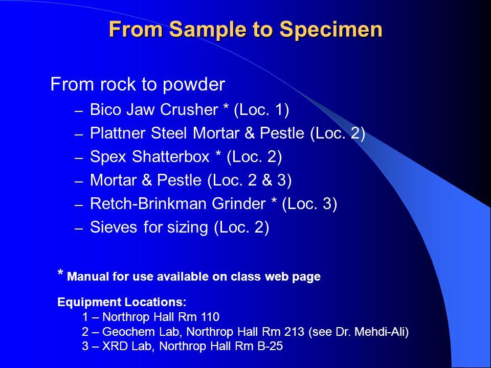From Sample to Specimen From rock to powder – Bico Jaw Crusher * (Loc. 1) – Plattner Steel Mortar & Pestle (Loc. 2) – Spex Shatterbox * (Loc. 2) – Mor