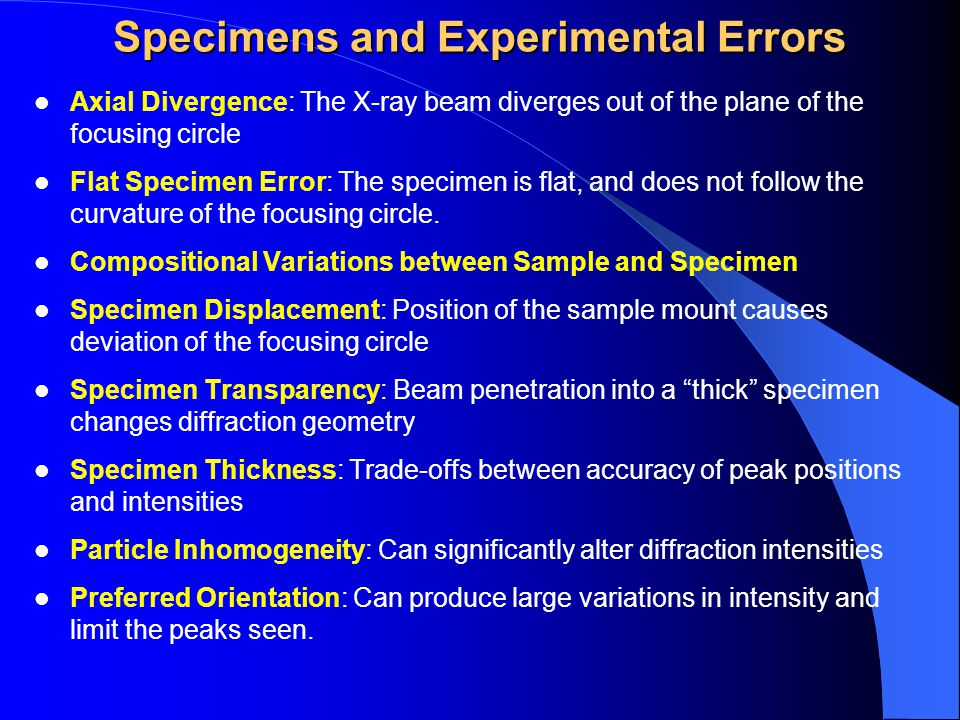 Specimens and Experimental Errors Axial Divergence: The X-ray beam diverges out of the plane of the focusing circle Flat Specimen Error: The specimen