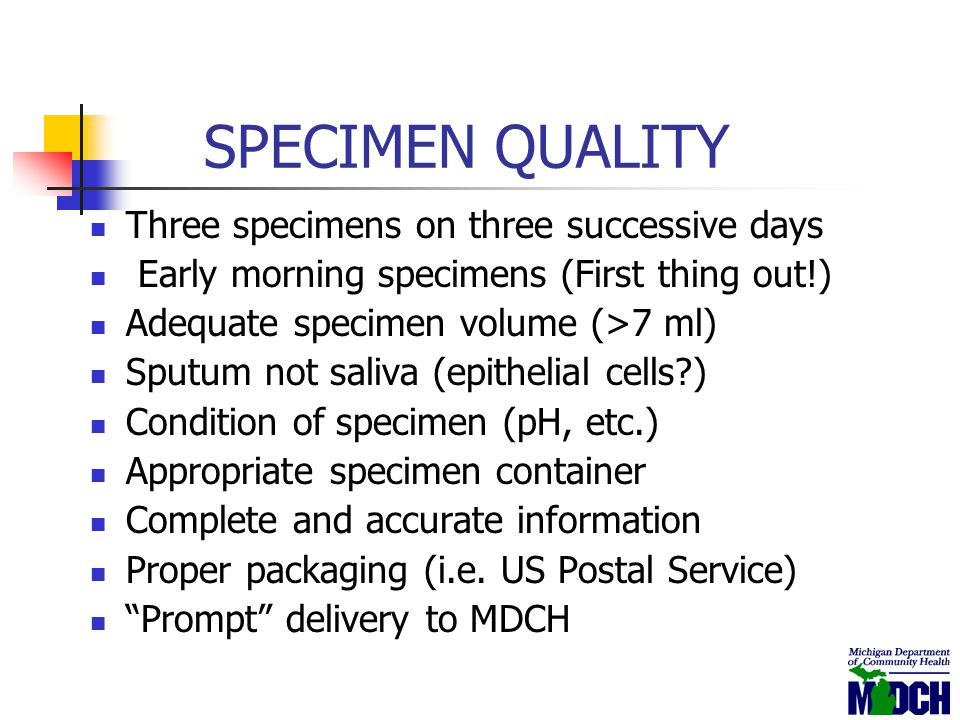 SPECIMEN QUALITY Three specimens on three successive days Early morning specimens (First thing out!) Adequate specimen volume (>7 ml) Sputum not saliv