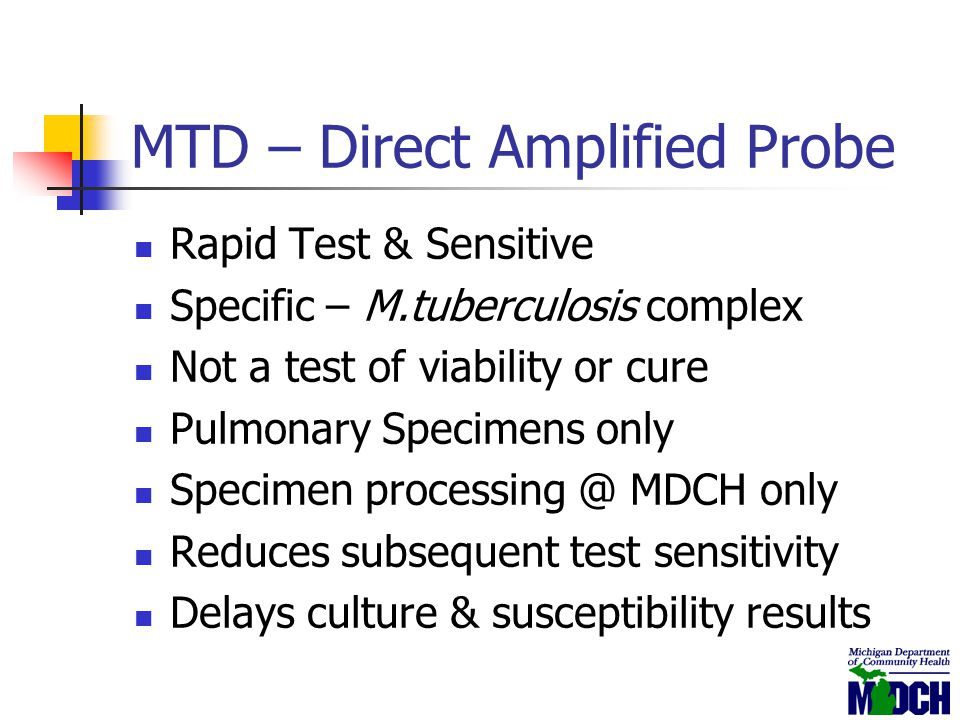 MTD – Direct Amplified Probe Rapid Test & Sensitive Specific – M.tuberculosis complex Not a test of viability or cure Pulmonary Specimens only Specime