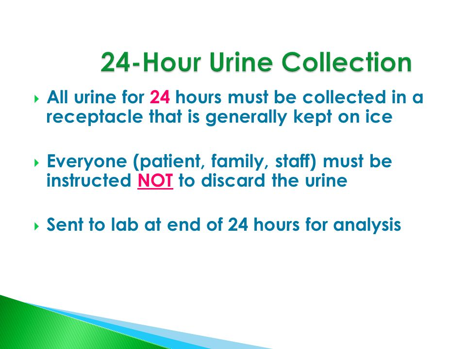  All urine for 24 hours must be collected in a receptacle that is generally kept on ice  Everyone (patient, family, staff) must be instructed NOT to