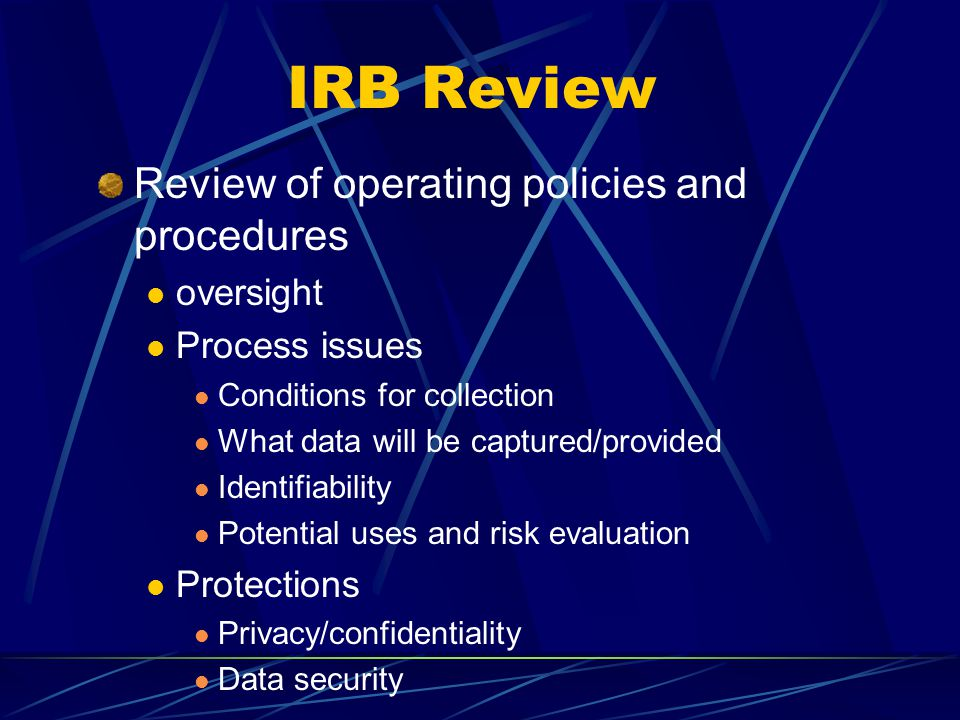 IRB Review Review of operating policies and procedures oversight Process issues Conditions for collection What data will be captured/provided Identifiability Potential uses and risk evaluation Protections Privacy/confidentiality Data security