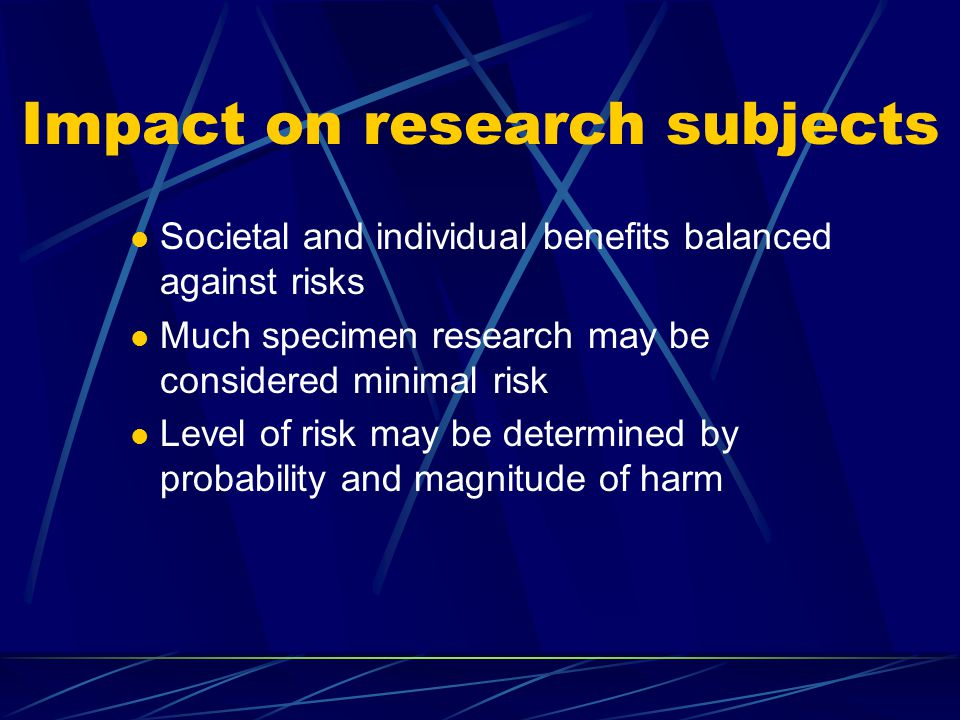 Impact on research subjects Societal and individual benefits balanced against risks Much specimen research may be considered minimal risk Level of risk may be determined by probability and magnitude of harm