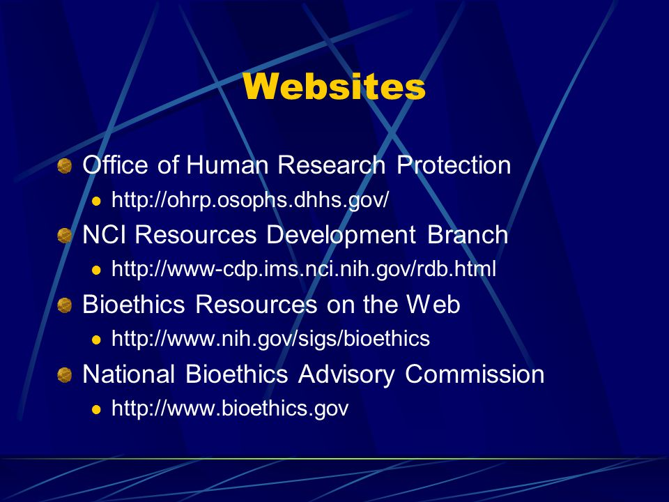 Websites Office of Human Research Protection http://ohrp.osophs.dhhs.gov/ NCI Resources Development Branch http://www-cdp.ims.nci.nih.gov/rdb.html Bioethics Resources on the Web http://www.nih.gov/sigs/bioethics National Bioethics Advisory Commission http://www.bioethics.gov