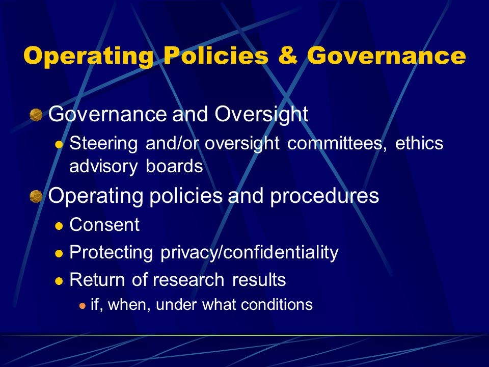 Operating Policies & Governance Governance and Oversight Steering and/or oversight committees, ethics advisory boards Operating policies and procedures Consent Protecting privacy/confidentiality Return of research results if, when, under what conditions