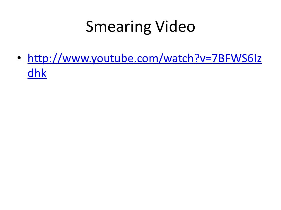 Smearing Video http://www.youtube.com/watch?v=7BFWS6Iz dhk http://www.youtube.com/watch?v=7BFWS6Iz dhk