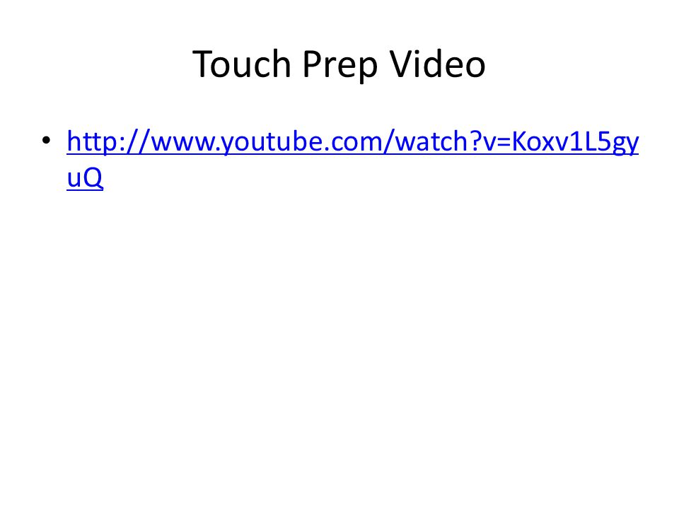 Touch Prep Video http://www.youtube.com/watch v=Koxv1L5gy uQ http://www.youtube.com/watch v=Koxv1L5gy uQ