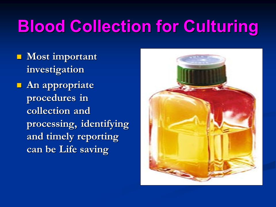 Blood Collection for Culturing Most important investigation Most important investigation An appropriate procedures in collection and processing, ident