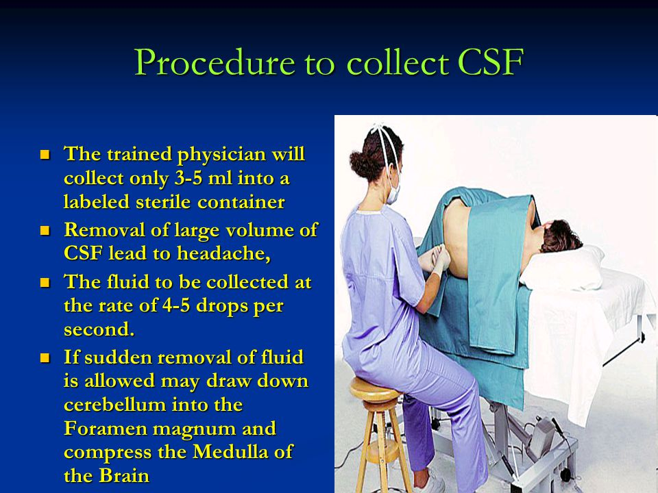 Procedure to collect CSF The trained physician will collect only 3-5 ml into a labeled sterile container The trained physician will collect only 3-5 m