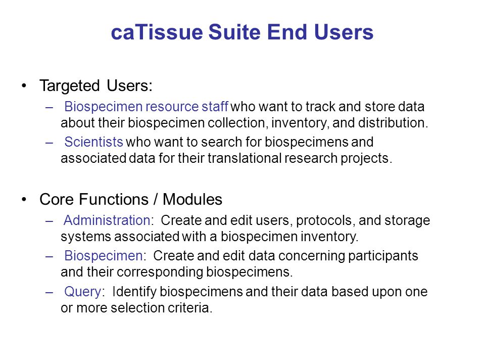 Types of Data Tracked by caTissue Suite PARTICIPANT (Patient) PARTICIPANT PROTOCOL REGISTRATION (PPI) (Study Registration) COLLECTION PROTOCOL (CP) (Protocol) SPECIMEN COLLECTION GROUP (SCG) SPECIMEN DISTRIBUTION PROTOCOL (DP) (Study) Aliquot Derivative Clinical Data Pathology Data and Reports QA and Availability Data