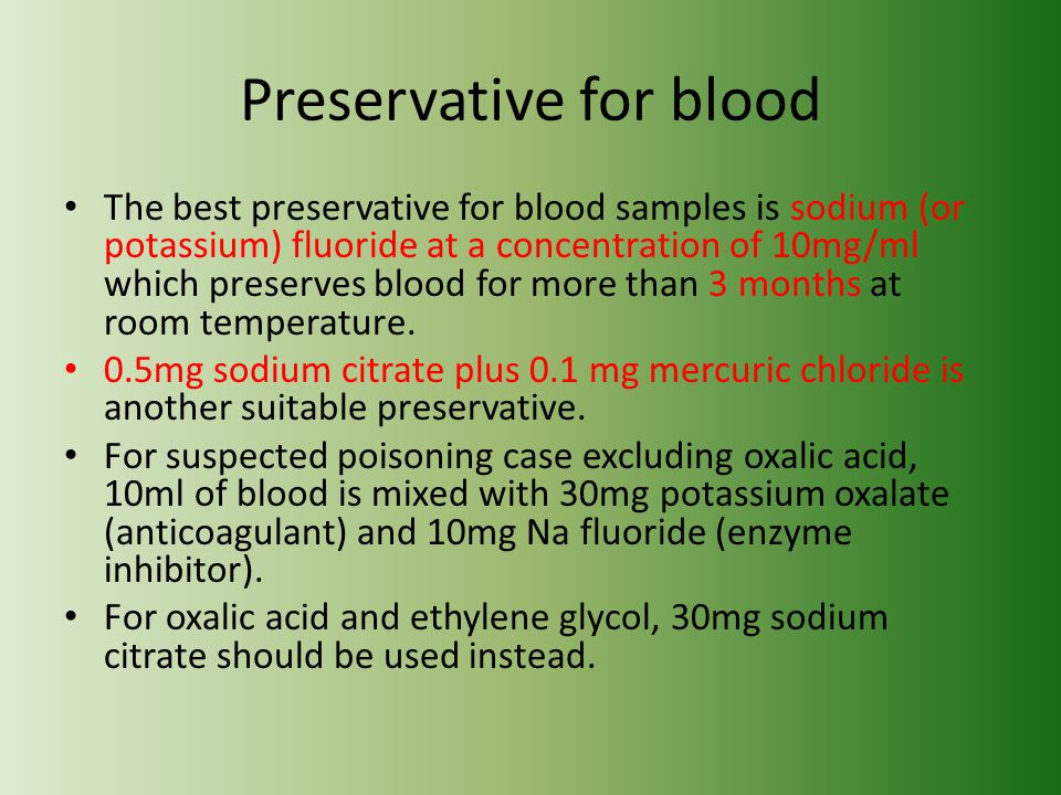 Preservative for blood The best preservative for blood samples is sodium (or potassium) fluoride at a concentration of 10mg/ml which preserves blood for more than 3 months at room temperature.