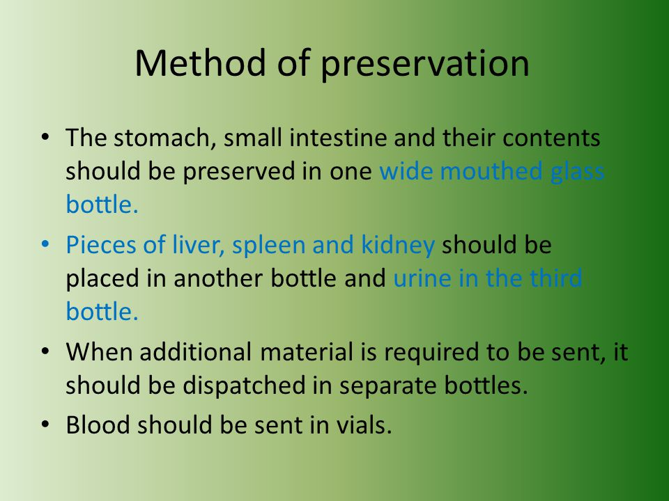 Method of preservation The stomach, small intestine and their contents should be preserved in one wide mouthed glass bottle. Pieces of liver, spleen a