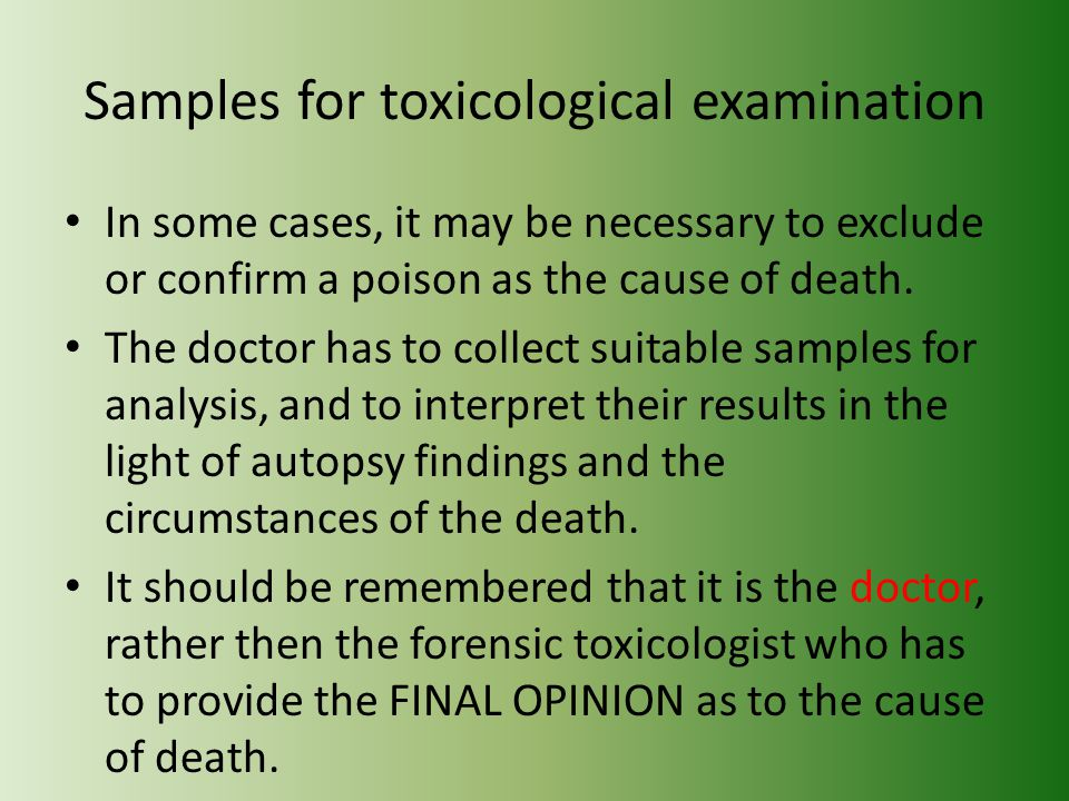 Samples for toxicological examination In some cases, it may be necessary to exclude or confirm a poison as the cause of death.