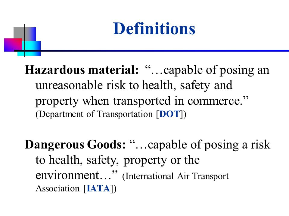 USDA-APHIS Definitions Hazardous material: …capable of posing an unreasonable risk to health, safety and property when transported in commerce. (Department of Transportation [DOT]) Dangerous Goods: …capable of posing a risk to health, safety, property or the environment… (International Air Transport Association [IATA])