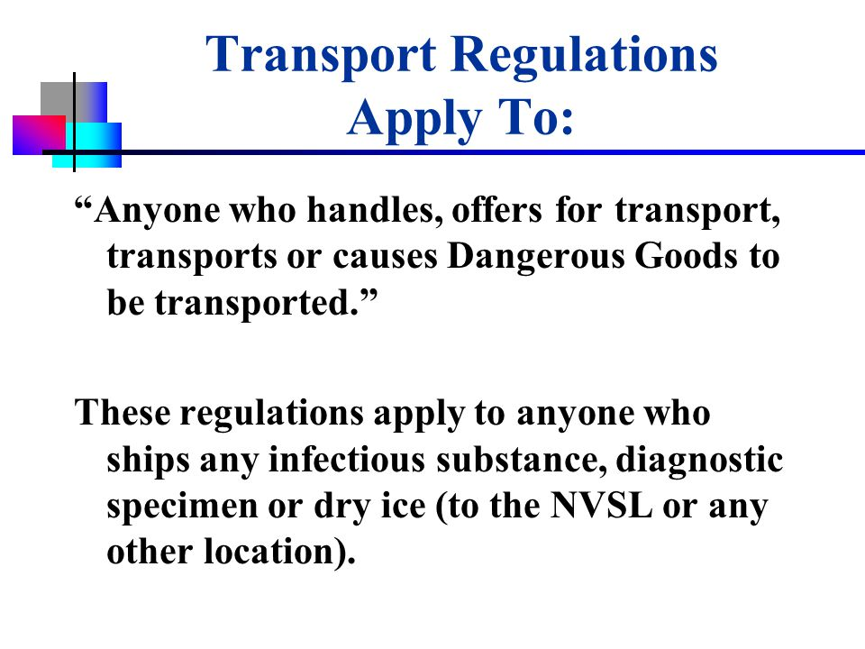 USDA-APHIS Transport Regulations Apply To: Anyone who handles, offers for transport, transports or causes Dangerous Goods to be transported. These regulations apply to anyone who ships any infectious substance, diagnostic specimen or dry ice (to the NVSL or any other location).