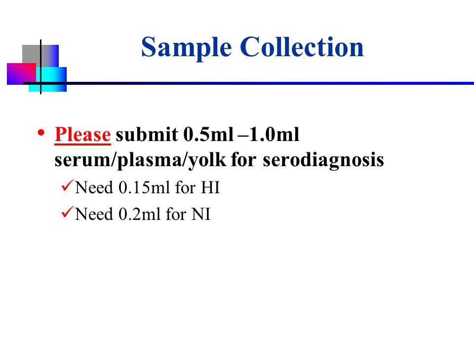 USDA-APHIS Sample Collection Please submit 0.5ml –1.0ml serum/plasma/yolk for serodiagnosis Need 0.15ml for HI Need 0.2ml for NI