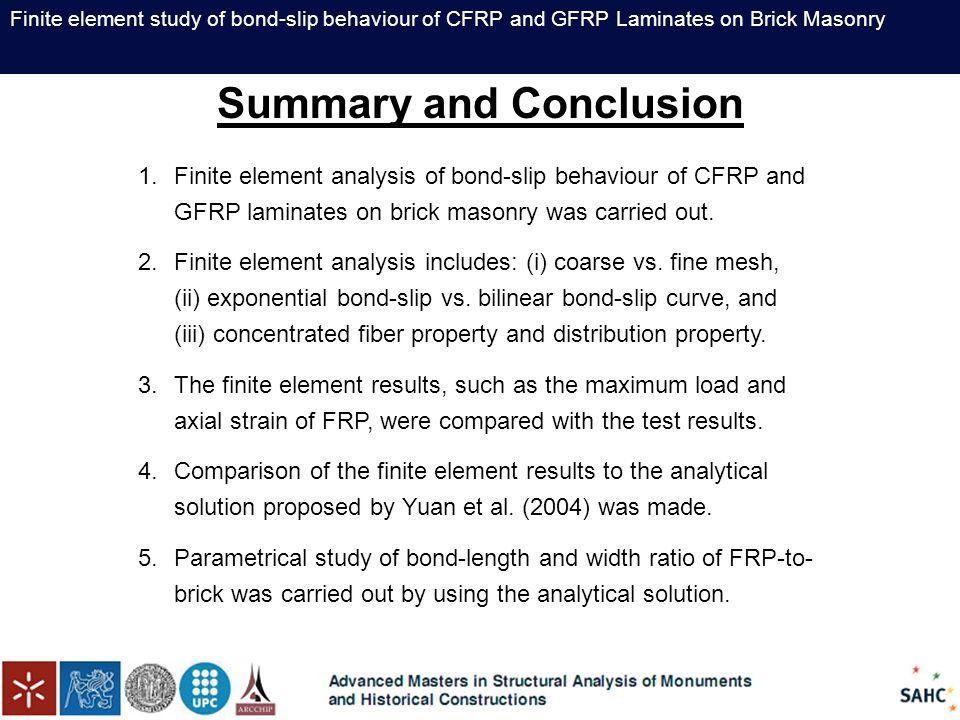 Finite element study of bond-slip behaviour of CFRP and GFRP Laminates on Brick Masonry Summary and Conclusion 1.Finite element analysis of bond-slip behaviour of CFRP and GFRP laminates on brick masonry was carried out.