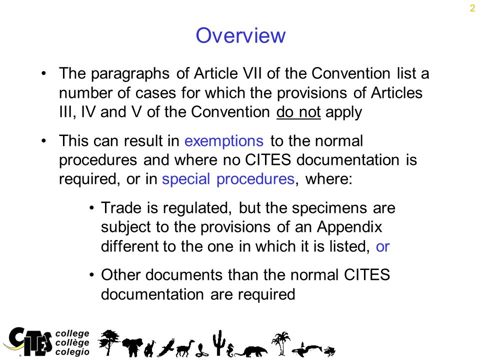 2 Overview The paragraphs of Article VII of the Convention list a number of cases for which the provisions of Articles III, IV and V of the Convention do not apply This can result in exemptions to the normal procedures and where no CITES documentation is required, or in special procedures, where: Trade is regulated, but the specimens are subject to the provisions of an Appendix different to the one in which it is listed, or Other documents than the normal CITES documentation are required 2