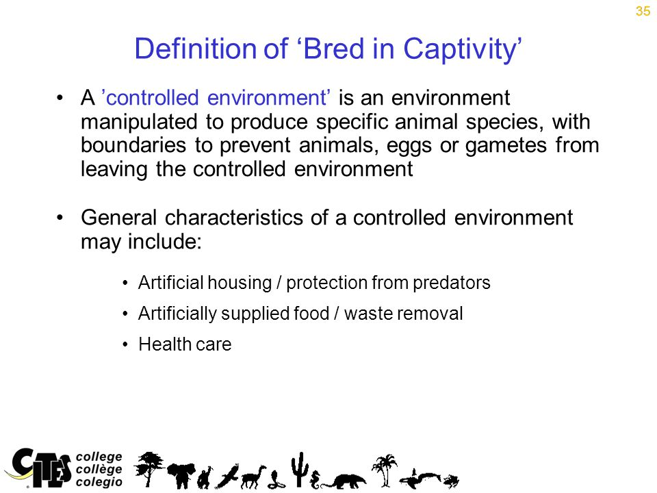 35 Definition of 'Bred in Captivity' A 'controlled environment' is an environment manipulated to produce specific animal species, with boundaries to prevent animals, eggs or gametes from leaving the controlled environment General characteristics of a controlled environment may include: Artificial housing / protection from predators Artificially supplied food / waste removal Health care 35