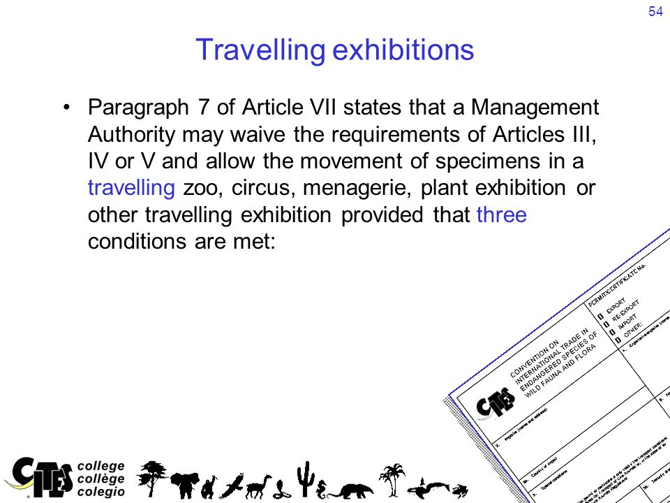 54 Travelling exhibitions Paragraph 7 of Article VII states that a Management Authority may waive the requirements of Articles III, IV or V and allow the movement of specimens in a travelling zoo, circus, menagerie, plant exhibition or other travelling exhibition provided that three conditions are met: