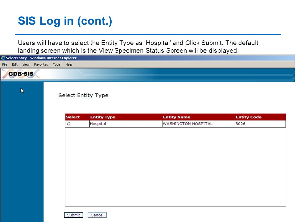 SIS Log in (cont.) Users will have to select the Entity Type as 'Hospital' and Click Submit. The default landing screen which is the View Specimen Sta