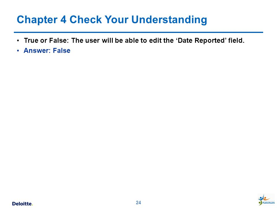 Chapter 4 Check Your Understanding True or False: The user will be able to edit the 'Date Reported' field. Answer: False 24