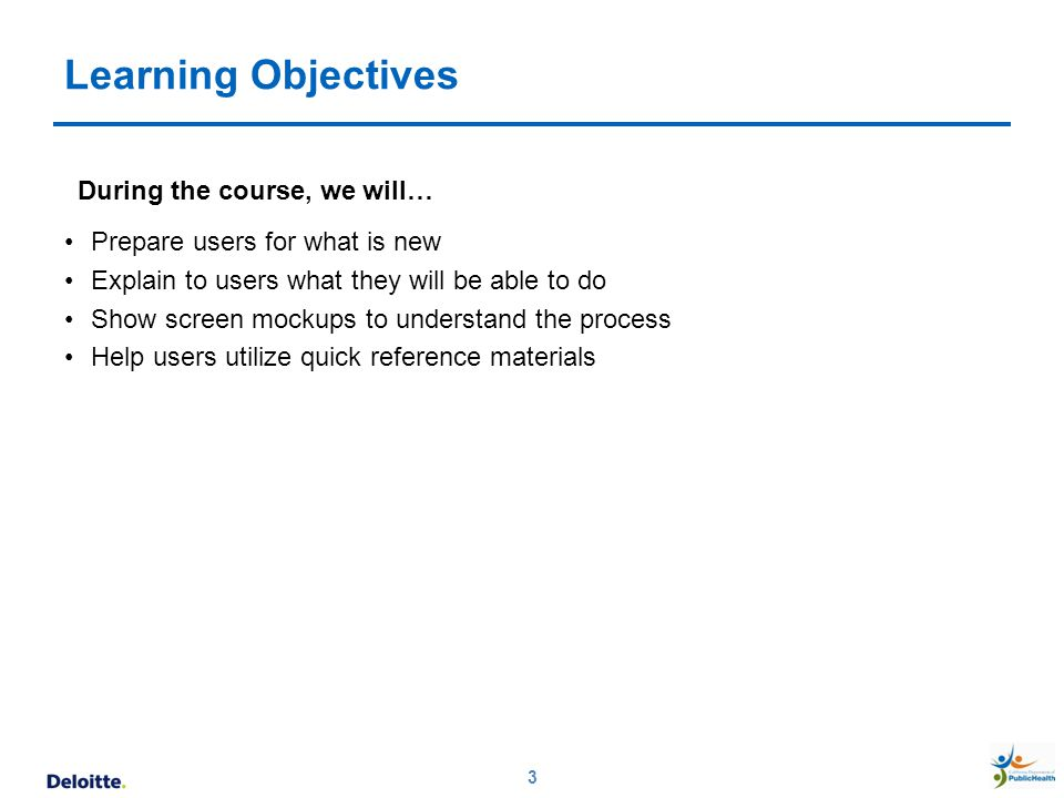 Learning Objectives During the course, we will… Prepare users for what is new Explain to users what they will be able to do Show screen mockups to und