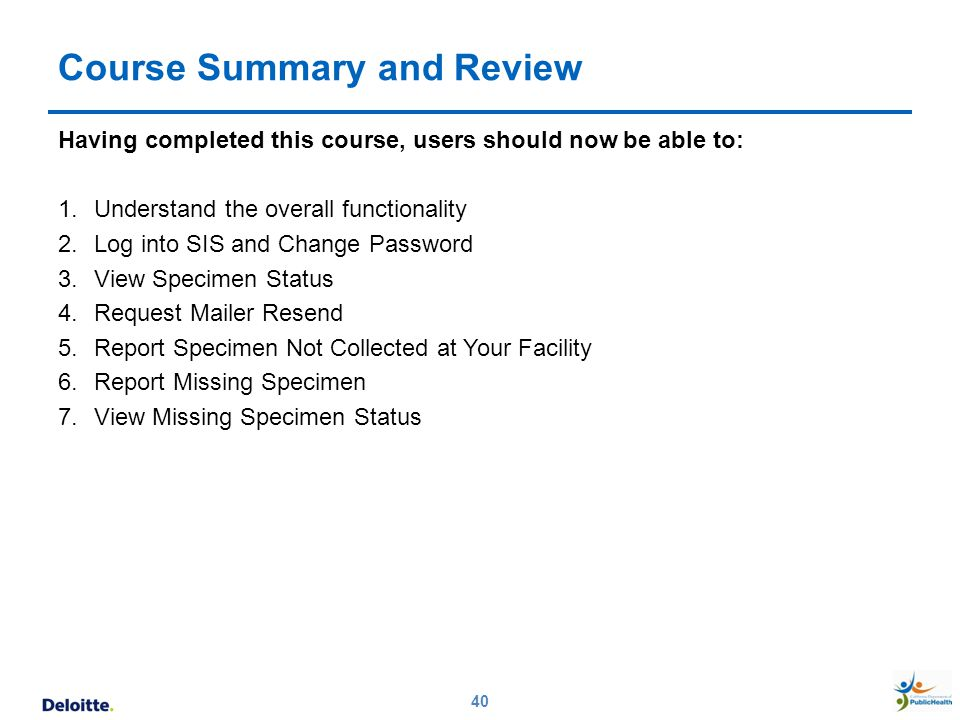 Course Summary and Review Having completed this course, users should now be able to: 1.Understand the overall functionality 2.Log into SIS and Change