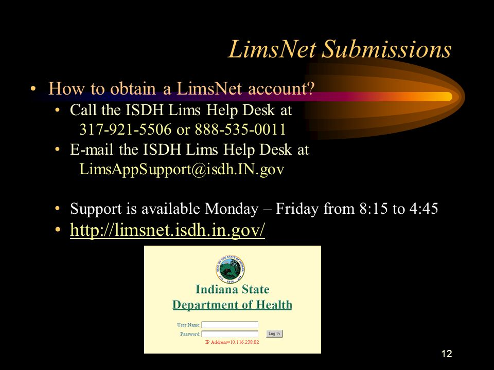 LimsNet Submissions 12 How to obtain a LimsNet account? Call the ISDH Lims Help Desk at 317-921-5506 or 888-535-0011 E-mail the ISDH Lims Help Desk at