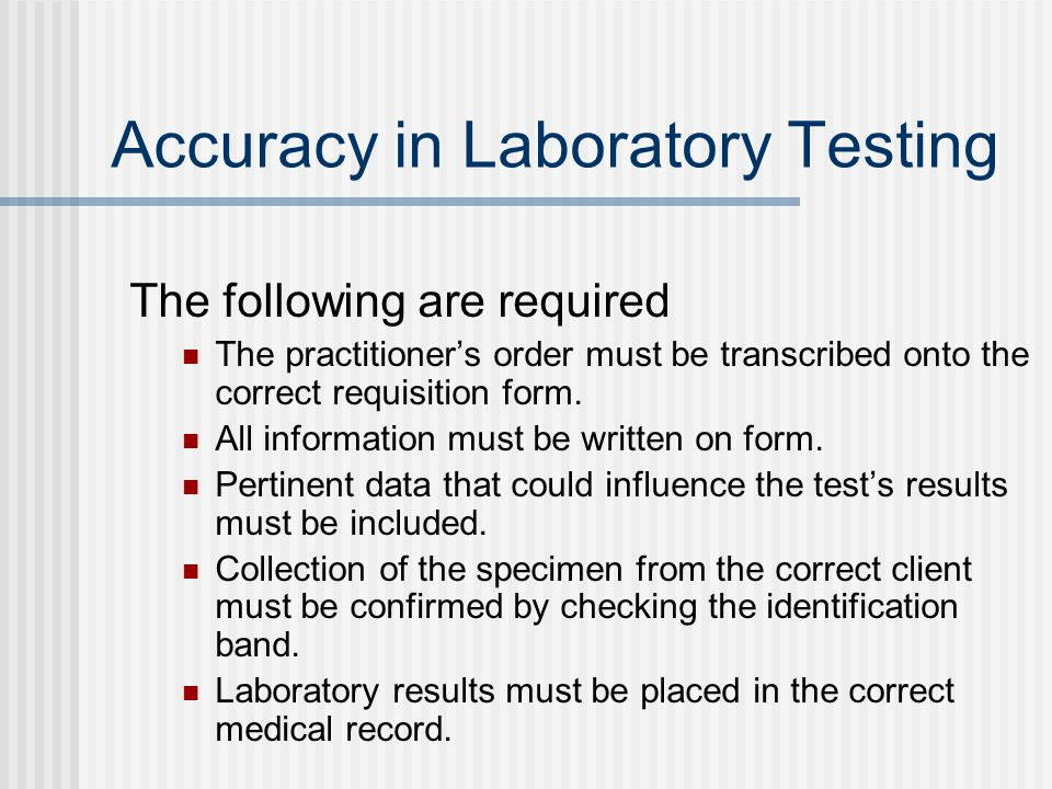 Accuracy in Laboratory Testing The following are required The practitioner's order must be transcribed onto the correct requisition form.