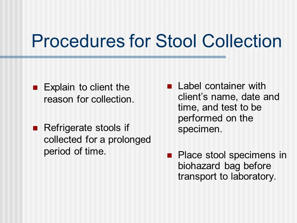 Procedures for Stool Collection Explain to client the reason for collection.