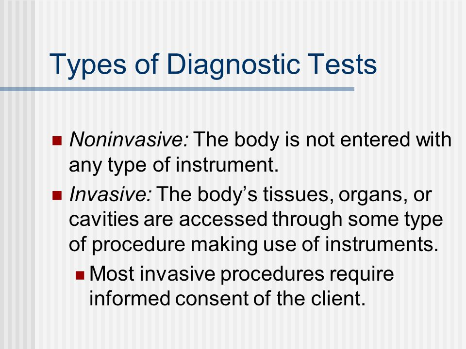 Types of Diagnostic Tests Noninvasive: The body is not entered with any type of instrument.