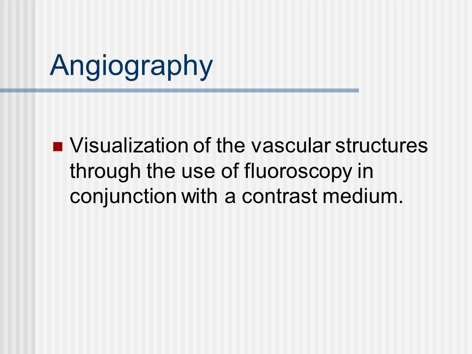 Angiography Visualization of the vascular structures through the use of fluoroscopy in conjunction with a contrast medium.