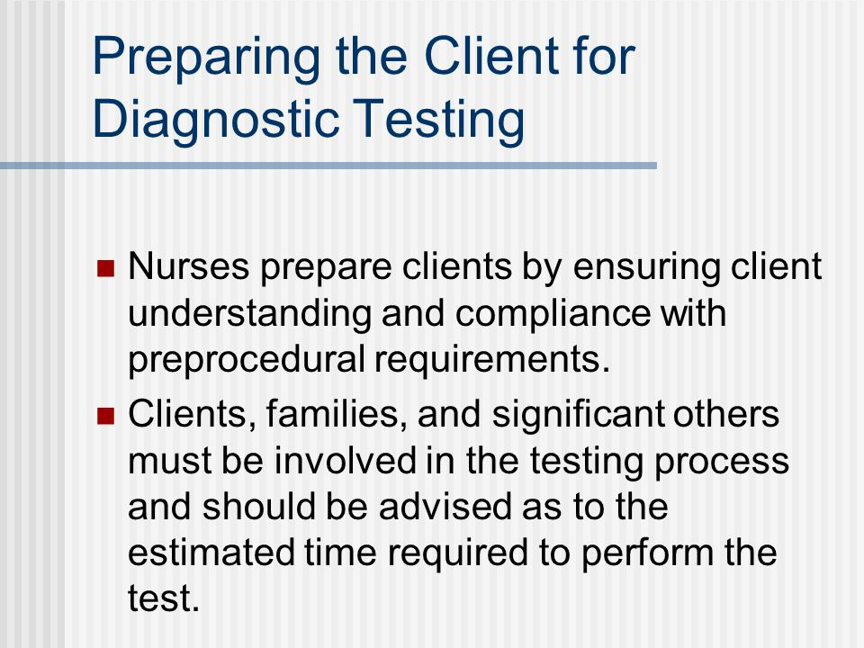 Preparing the Client for Diagnostic Testing Nurses prepare clients by ensuring client understanding and compliance with preprocedural requirements.