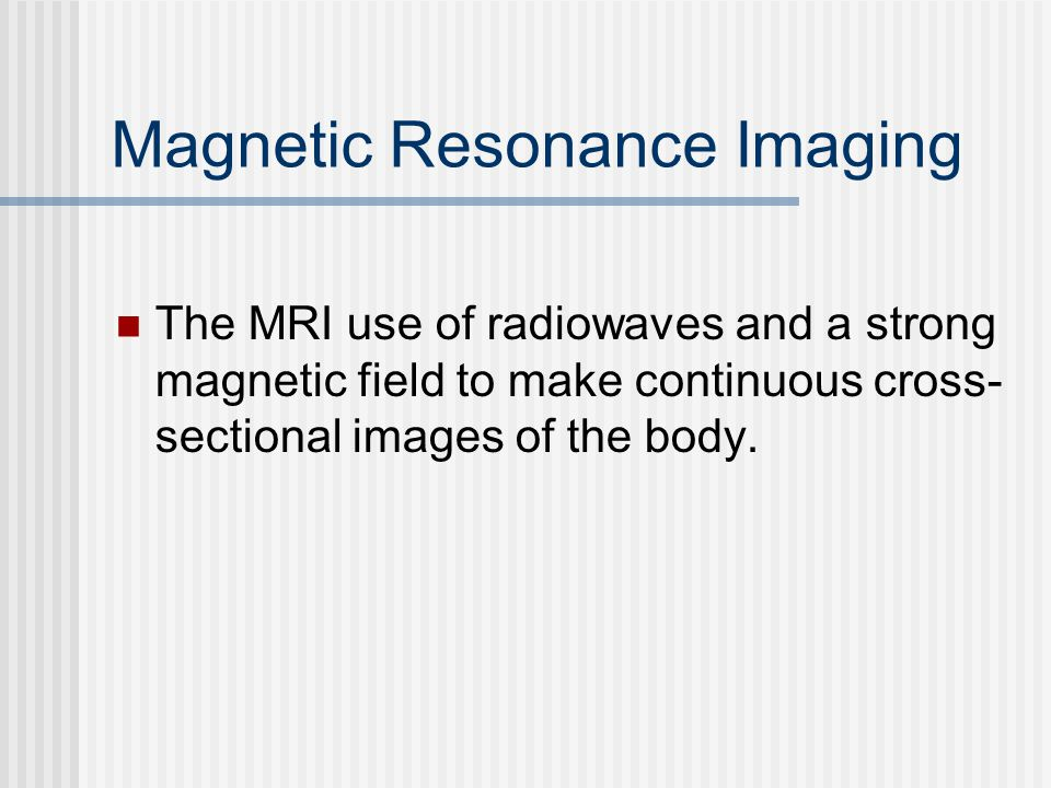 Magnetic Resonance Imaging The MRI use of radiowaves and a strong magnetic field to make continuous cross- sectional images of the body.