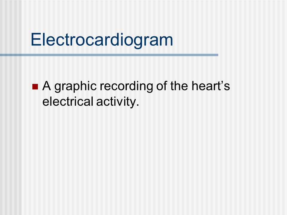 Electrocardiogram A graphic recording of the heart's electrical activity.