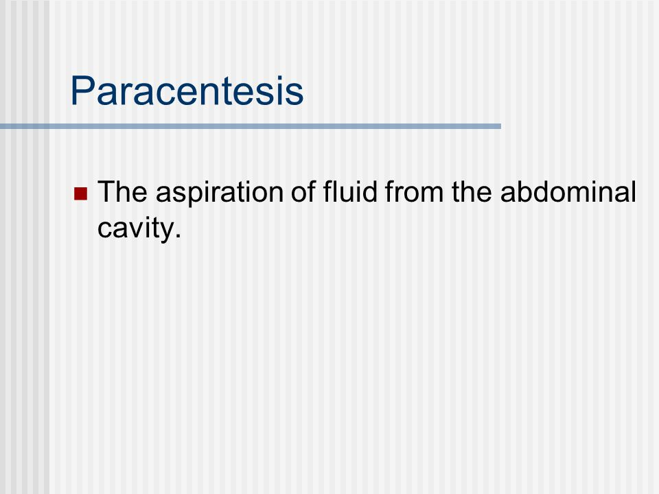 Paracentesis The aspiration of fluid from the abdominal cavity.