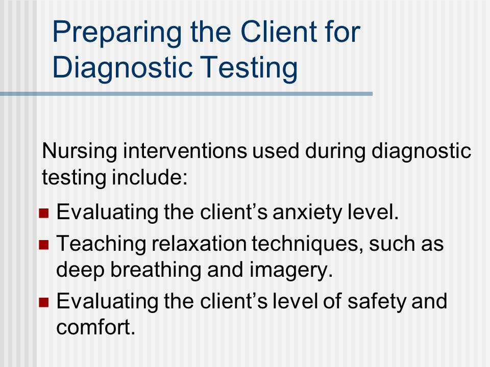 Preparing the Client for Diagnostic Testing Evaluating the client's anxiety level.