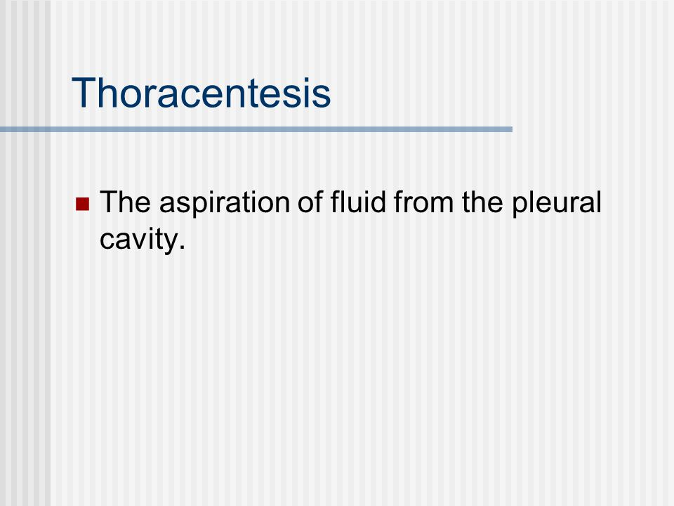 Thoracentesis The aspiration of fluid from the pleural cavity.