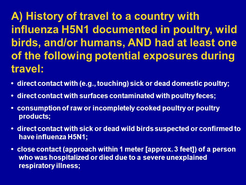 A) History of travel to a country with influenza H5N1 documented in poultry, wild birds, and/or humans, AND had at least one of the following potential exposures during travel: direct contact with (e.g., touching) sick or dead domestic poultry; direct contact with surfaces contaminated with poultry feces; consumption of raw or incompletely cooked poultry or poultry products; direct contact with sick or dead wild birds suspected or confirmed to have influenza H5N1; close contact (approach within 1 meter [approx.