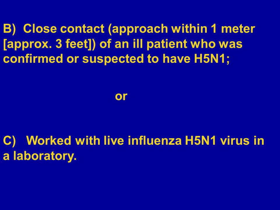 B) Close contact (approach within 1 meter [approx. 3 feet]) of an ill patient who was confirmed or suspected to have H5N1; or C) Worked with live infl