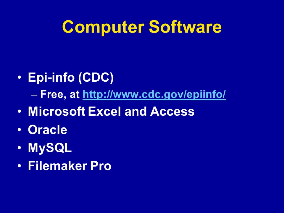 Computer Software Epi-info (CDC) –Free, at http://www.cdc.gov/epiinfo/http://www.cdc.gov/epiinfo/ Microsoft Excel and Access Oracle MySQL Filemaker Pro