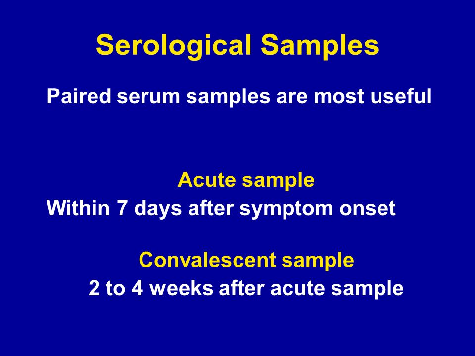 Serological Samples Paired serum samples are most useful Acute sample Within 7 days after symptom onset Convalescent sample 2 to 4 weeks after acute sample
