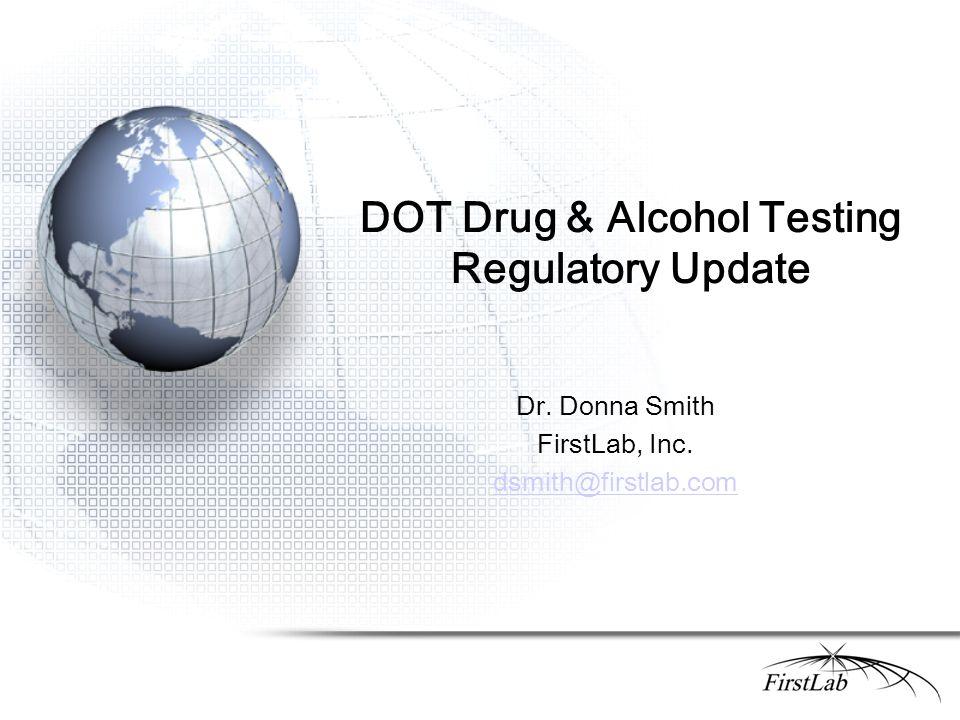 DOT Drug & Alcohol Testing Regulatory Update Dr. Donna Smith FirstLab, Inc. dsmith@firstlab.com