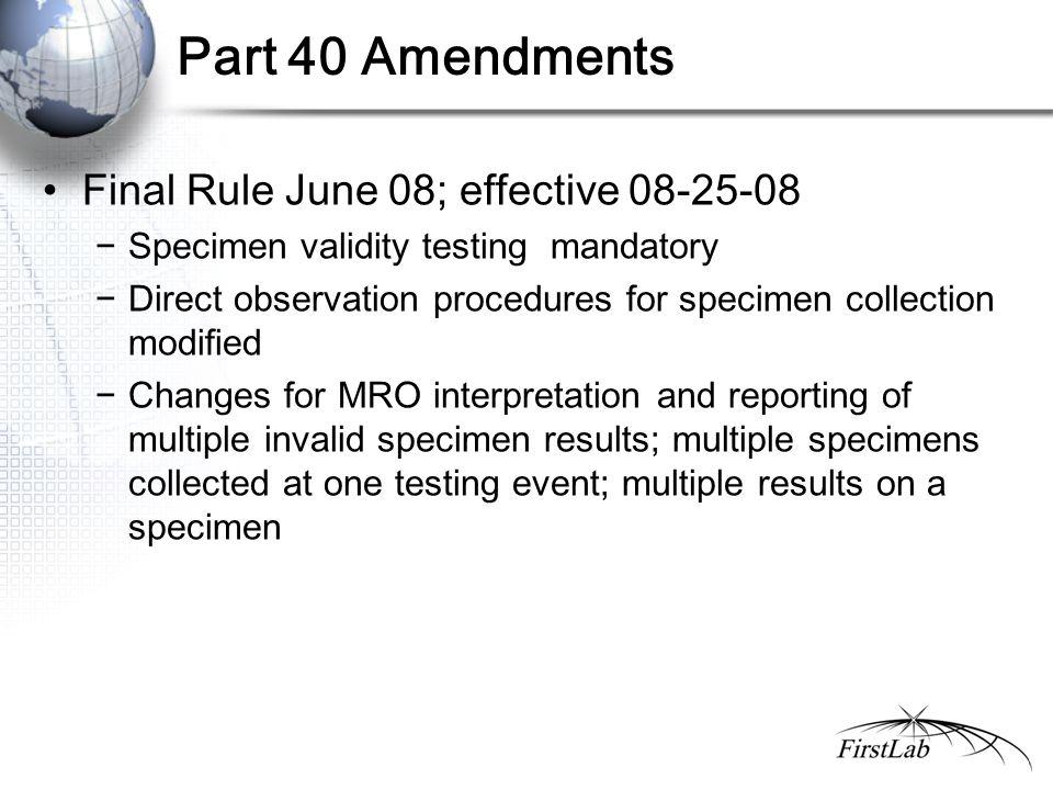 Part 40 Amendments Final Rule June 08; effective 08-25-08 −Specimen validity testing mandatory −Direct observation procedures for specimen collection