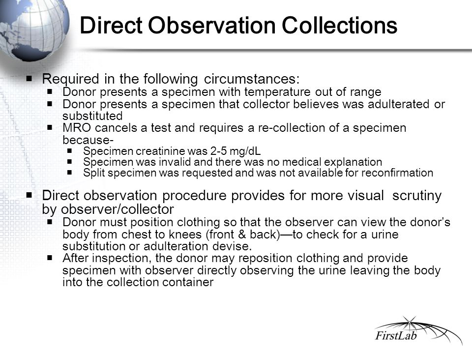 Direct Observation Collections  Required in the following circumstances:  Donor presents a specimen with temperature out of range  Donor presents a