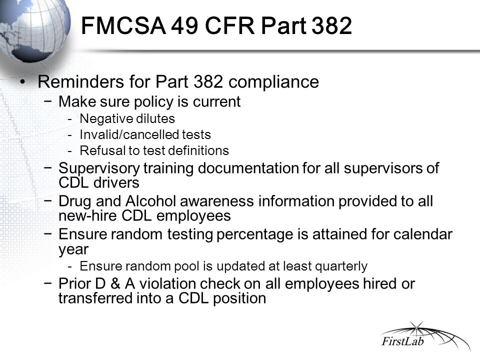 FMCSA 49 CFR Part 382 Reminders for Part 382 compliance −Make sure policy is current - Negative dilutes - Invalid/cancelled tests - Refusal to test de